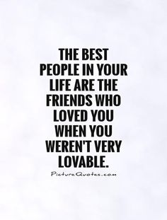 The best people in your life are the friends who loved you when you weren't very lovable Picture Quote #1
