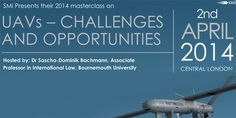SMi's masterclass hosted by Bournemouth University will address some of the more recent challenges to this form of warfare before addressing the opportunities to use UAVs in combat and COIN.  Url: Booking  http://atnd.it/6076-0  Price:  Standard: £599  Speakers: Dr Sascha-Dominik Bachmann, Associate Professor in International Law, Bournemouth University  Time: Wednesday April 02, 2014 at 1:00 pm 5.00pm.  Venue details: Holiday Inn Bloomsbury, Coram Street,London,WC1N 1HT,United Kingdom