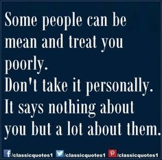 Some people can be mean and treat you poorly. Don't take it personally. It says nothing about you but a lot about them.