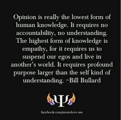 Opinion is really the lowest form of human knowledge. It requires no accountability, no understanding. The highest form of knowledge is empathy, for it requires us to suspend our egos and live in another's world. It requires profound purpose larger than the self kind of understanding. -- Bill Bullard