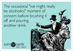 "The occasional ""we might really be alcoholics"" moment of concern before brushing it off and pouring another drink. 