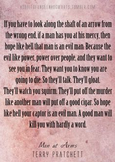 Captain Vimes -- Terry Pratchett -- while true.good or evil don't give them the satisfaction of knowing you're scared/afraid.go out with a glare in your eyes & a smirk of a smile! Book Quotes, Life Quotes, Life Poems, Terry Pratchett Discworld, Great Words, Fandoms, I Love Books, Writing Inspiration, Writing Prompts