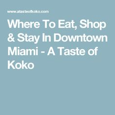 Where To Eat, Shop & Stay In Downtown Miami - A Taste of Koko