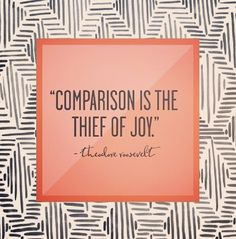 """""""comparison is the thief of joy"""" -Theodore Roosevelt."""