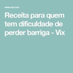 Receita para quem tem dificuldade de perder barriga - Vix