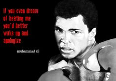 """""""If you even dream of beating me you'd better wake up and apologize."""" - Muhammed Ali"""