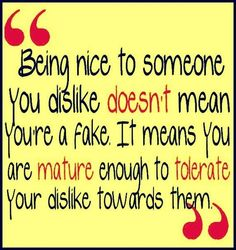 Being kind to someone you dislike, an Watch their attitude change. It means you are the stronger one.