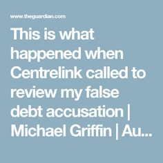 This is what happened when Centrelink called to review my false debt accusation | Michael Griffin | Australia news | The Guardian