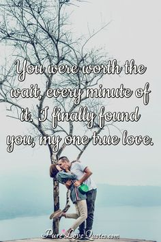 You were worth the wait, every minute of it. I finally found you, my one true love. #truelove #truelovequotes #quote #quotes Sweet Love Quotes, True Love Quotes, Romantic Love Quotes, Love Is Sweet, Cute Couple Gifts, Worth The Wait, Love Everyone, Found You, Love Others