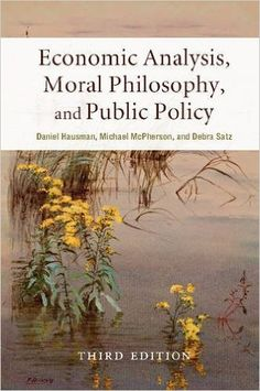 Economic analysis, moral philosophy, and public policy / edited by Daniel Hausman, Michael McPherson, Debra Satz