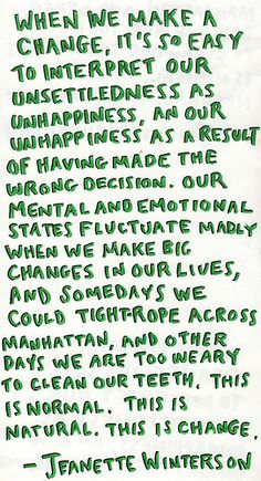 when we make a change, it's so easy to interpret our unsettledness as unhappiness, and our unhappiness as a result of having made the wrong decision.  our mental and emotional states fluctuate madly when we make big changes in our lives, and somedays we could tight-rope across manhattan, and other days we are too weary to clean our teeth, this is normal.  this is natural.  this is change. - jeanette winterson