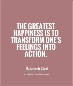 The greatest happiness is to transform one's feelings into action. Picture Quotes.