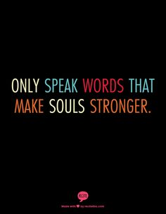 Only speak words that make souls stronger.  Ann Voskamp