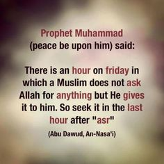 """""""There is an hour of Friday in which a Muslim does not ask Allah for anything but He gives it to him. So seek it in the last hour of 'asr'."""" -Prophet Muhammad (SAAWA)"""