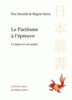 """Éric Seizelet, Régine Serra, Le Pacifisme à l'épreuve, Le Japon et son armée. """"Pour la première fois une analyse minutieuse et critique de l'exception japonaise en matière de défense et d'armement."""""""