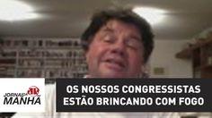 Os nossos congressistas estão brincando com fogo   Marcelo Madureira