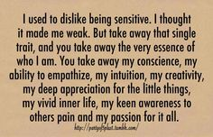 So me...I've always been ultra sensitive (cry for no real reason) and felt embarrassed by it. I have never though of my sensitivity in this light, but it makes so much sense to me.
