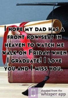I hope my dad has a front row seat in heaven to watch me walk on Friday when I graduate! I love you and I miss you.
