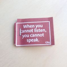 When you cannot listen, you cannot speak.