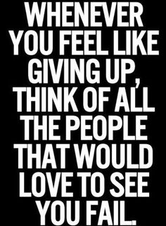 Never ever give in nor give up! You can and you will no matter what it takes do it for yourself! The ones that want you to fail are the ones that are scared to take the leap!