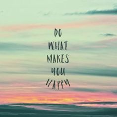 What ever makes your soul happy... do that