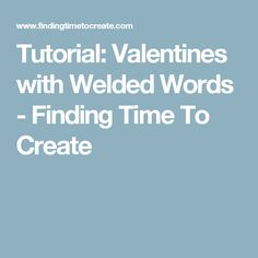 Tutorial: Valentines with Welded Words - Finding Time To Create