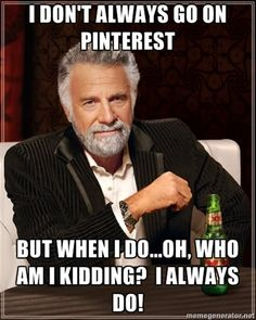 The Most Interesting Man In The World - I don't always go on pinterest But when i do...oh, who am i kidding?  I always do!