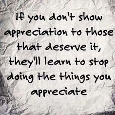 Yes. I have friends that aren't appreciative of the things I do for them and it's really frustrating. I have stopped doing things for some people because of their lack of appreciation.