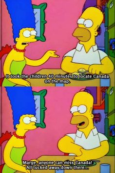 Marge, anyone can miss Canada! All tucked away down there...