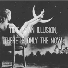 """""""Time is an illusion there is only the now."""""""