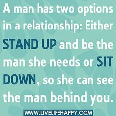 """A man has two options in a relationship: either stand up and be the man she needs or sit down and let her see the man behind you. "" Be gentleman enough to let her know if you don't want her any more- DON'T string her along, play head games and inflict unnecessary emotional harm and pain on her!!!"