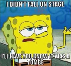 And if you fall down during a performance, you have to pretend like absolutely nothing's wrong.