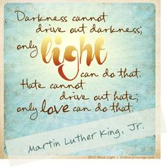 Darkness cannot drive out darkness, only light can do that. Hate cannot drive out hate, only love can do that - Martin Luther King, Jr. Beautiful post by Brené Brown The Words, Cool Words, Great Quotes, Quotes To Live By, Inspirational Quotes, Motivational Quotes, Inspiring Sayings, Wise Sayings, Peace Quotes