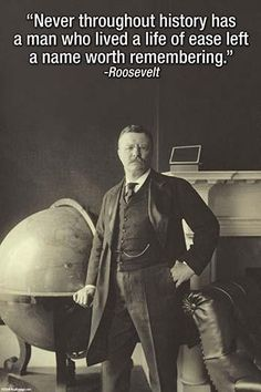 Never throughout history has a man who lived a life of ease left a name worth remembering. Roosevelt.