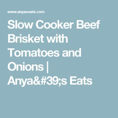 Slow Cooker Beef Brisket with Tomatoes and Onions | Anya's Eats