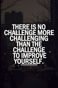 There Is No Challenge More Challenging Than The Challenge To Improve Yourself