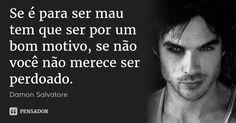 Se é para ser mau tem que ser por um bom motivo, se não você não merece ser perdoado. — Damon Salvatore