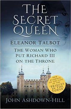 The Secret Queen: Eleanor Talbot, the Woman Who Put Richard III on the Throne: Amazon.co.uk: John Ashdown-Hill: 9780750968461: Books