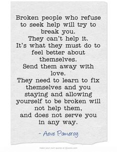 Broken people who refuse to seek help will try to break you. They can't help it. It's what they must do to feel better about themselves. Send them away with love. They need to learn to fix themselves and you staying and allowing yourself to be broken will not help them, and does not serve you in any way. Great Quotes, Quotes To Live By, Me Quotes, Inspirational Quotes, Qoutes, Motivational, Just Friends Quotes, Quotable Quotes, Famous Quotes