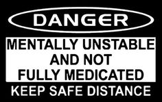 Danger: mentally unstable and not fully medicated keep safe distance