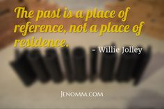 The past is a place of reference, not a place of residence. / Jenomm.com / - Willie Jolley