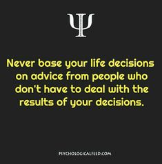 never base your life decisions on advice from people who don't have to deal with the results of your decisions.