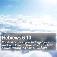 Hebrews 6:10 For God is not unjust to forget your work and labor of love which you have shown toward His name... (NKJV)  #Rapture #Devotions #InspirationalWallpapers #QuoteOfTheDay http://www.bible-sms.com/
