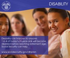 The sudden onset of disability can happen to anyone at any time. Believe it or not, 1 in 4 of today's 20-year-olds will become disabled before reaching retirement age. Social Security can help. Learn more about our disability benefits at www.socialsecurity.gov/dibplan.