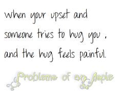 This is so true, I have felt this for so so long, except for with my Dad.  Sometimes just the thought of a hug makes me cringe.  Even cyberhugs make me cringe.