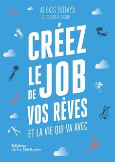 Créez le job de vos rêves et la vie qui va avec : les 30 principes issus des start-ups pour reprendre en main votre vie pro (et votre vie perso) / Alexis Botaya