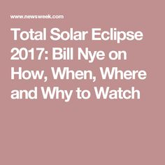 Total Solar Eclipse 2017: Bill Nye on How, When, Where and Why to Watch