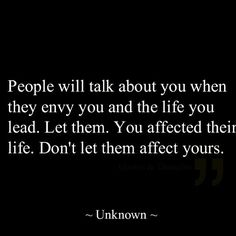 """People will talk about you when they envy you and the life you lead. Let them. You affected their life. Don't let them affect yours."""