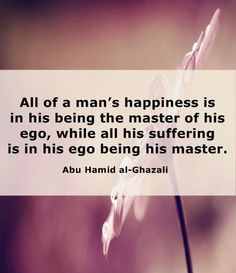 All of a man's happiness is in his being the master of his ego, while all his suffering is in his ego being his master. - Imam Al-Ghazali