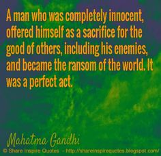 A man who was completely innocent, offered himself as a sacrifice for the good of others, including his enemies, and became the ransom of the world. It was a perfect act ~Mahatma Gandhi  #FamousPeople #famousquotes #famouspeoplequotes #famousquotesandsayings #famouspeoplequotesandsayings #quotesbyfamouspeople #quotesbyMahatmaGandhi #MahatmaGandhi #MahatmaGandhiquotes #man #innocent #sacrifice #good #enemies #ransom #world #act #shareinspirequotes #share #inspire #quotes #whatsapp